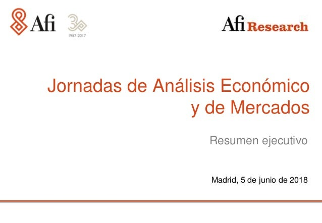Madrid, 5 de junio de 2018 Jornadas de Análisis Económico y de Mercados Resumen ejecutivo