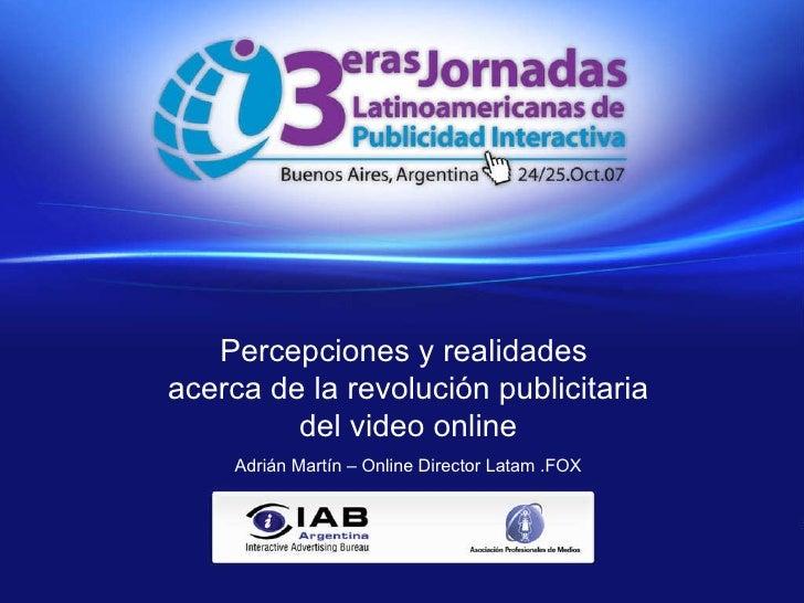 Percepciones y realidades acerca de la revolución publicitaria del video online Adrian Martín – Online Director Latam .FOX...
