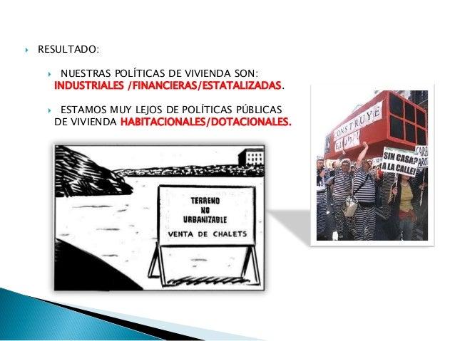  RESULTADO:  NUESTRAS POLÍTICAS DE VIVIENDA SON: INDUSTRIALES /FINANCIERAS/ESTATALIZADAS.  ESTAMOS MUY LEJOS DE POLÍTIC...
