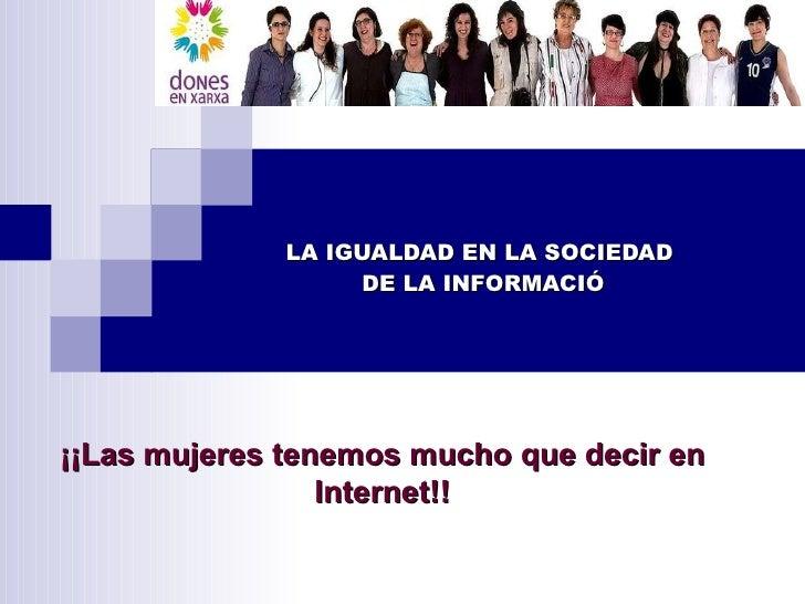 LA IGUALDAD EN LA SOCIEDAD  DE LA INFORMACIÓ ¡¡Las mujeres tenemos mucho que decir en Internet!!