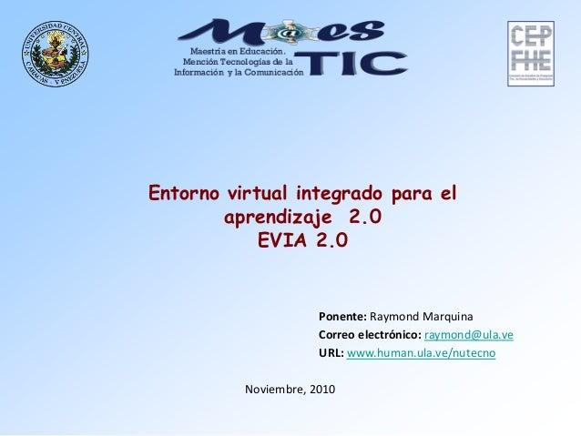 Noviembre, 2010 Entorno virtual integrado para el aprendizaje 2.0 EVIA 2.0 Ponente: Raymond Marquina raymond@ula.veelectró...