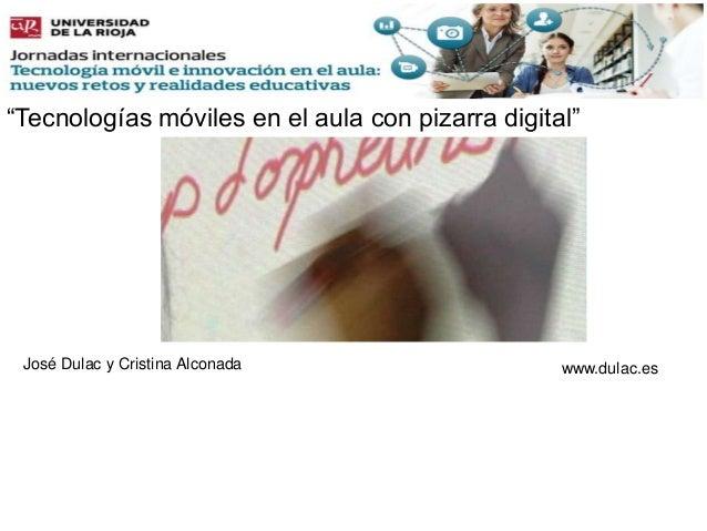 """""""Tecnologías móviles en el aula con pizarra digital""""www.dulac.esJosé Dulac y Cristina Alconada"""