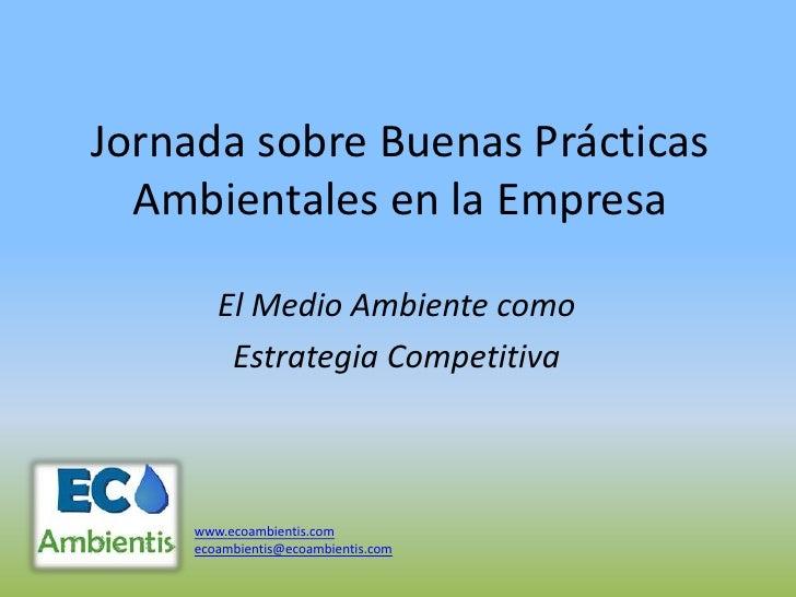 Jornada sobre Buenas Prácticas  Ambientales en la Empresa        El Medio Ambiente como         Estrategia Competitiva    ...