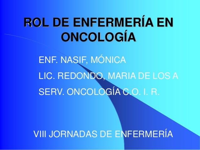 ROL DE ENFERMERÍA EN ONCOLOGÍA VIII JORNADAS DE ENFERMERÍA ENF. NASIF, MÓNICA LIC. REDONDO, MARIA DE LOS A SERV. ONCOLOGÍA...