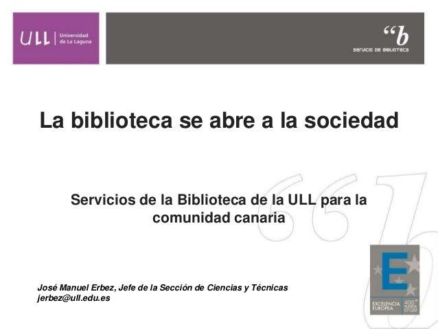 La biblioteca se abre a la sociedad Servicios de la Biblioteca de la ULL para la comunidad canaria José Manuel Erbez, Jefe...