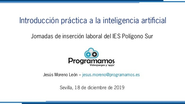Introducción práctica a la inteligencia artificial Jornadas de inserción laboral del IES Polígono Sur Jesús Moreno León – ...