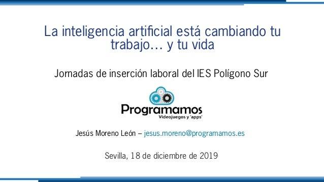 La inteligencia artificial está cambiando tu trabajo… y tu vida Jornadas de inserción laboral del IES Polígono Sur Jesús M...