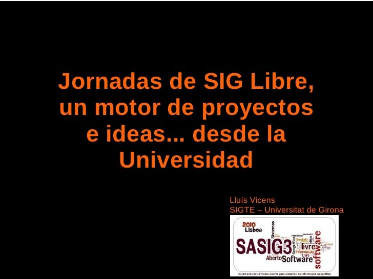 Jornadas de SIG Libre,un motor de proyectos  e ideas... desde la     Universidad              Lluís Vicens              SI...