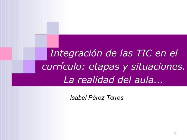 Integración de las TIC en el currículo: etapas y situaciones. La realidad del aula... Isabel Pérez Torres