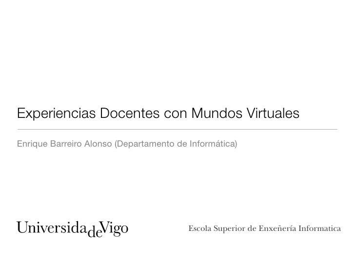 Experiencias Docentes con Mundos Virtuales Enrique Barreiro Alonso (Departamento de Informática)                          ...