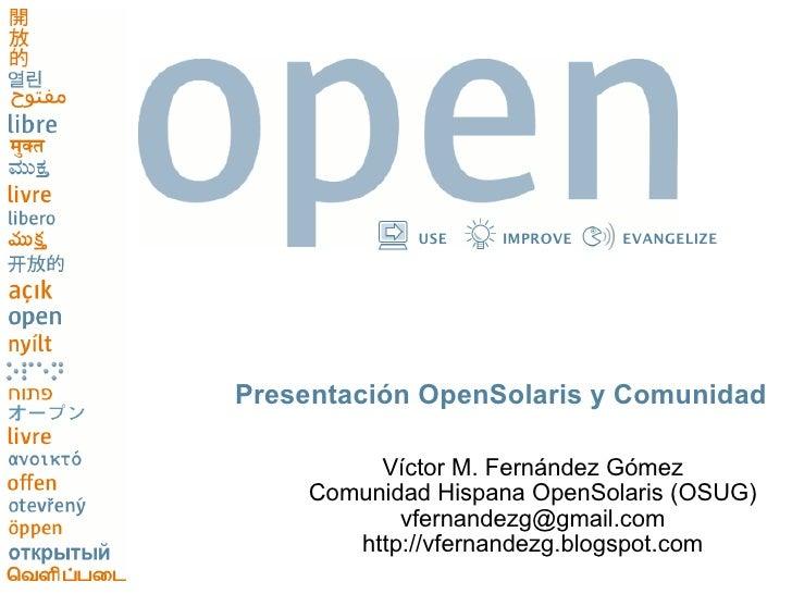 USE    IMPROVE   EVANGELIZE     Presentación OpenSolaris y Comunidad           Víctor M. Fernández Gómez     Comunidad His...