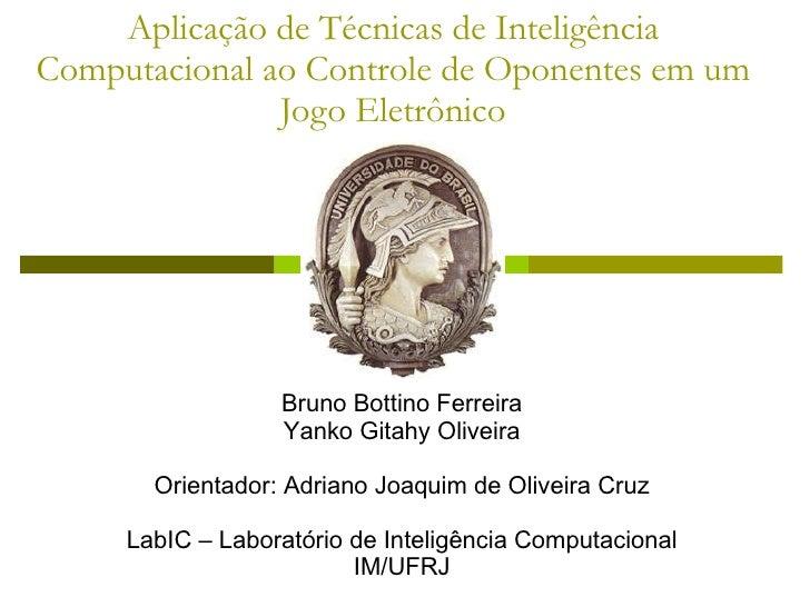 Aplicação de Técnicas de Inteligência Computacional ao Controle de Oponentes em um Jogo Eletrônico Bruno Bottino Ferreira ...