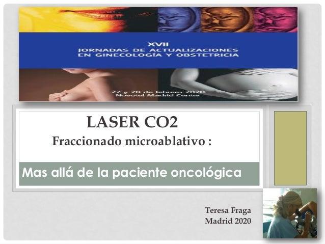 LASER CO2 Fraccionado microablativo : Mas allá de la paciente oncológica Teresa Fraga Madrid 2020