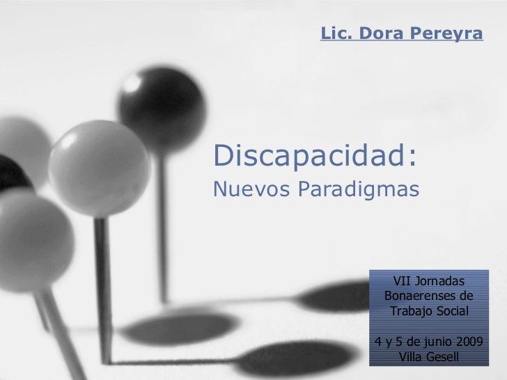 Discapacidad: Nuevos Paradigmas   Lic. Dora Pereyra VII Jornadas Bonaerenses de Trabajo Social 4 y 5 de junio 2009 Villa G...