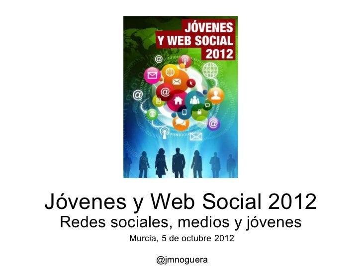 Jóvenes y Web Social 2012 Redes sociales, medios y jóvenes          Murcia, 5 de octubre 2012                @jmnoguera