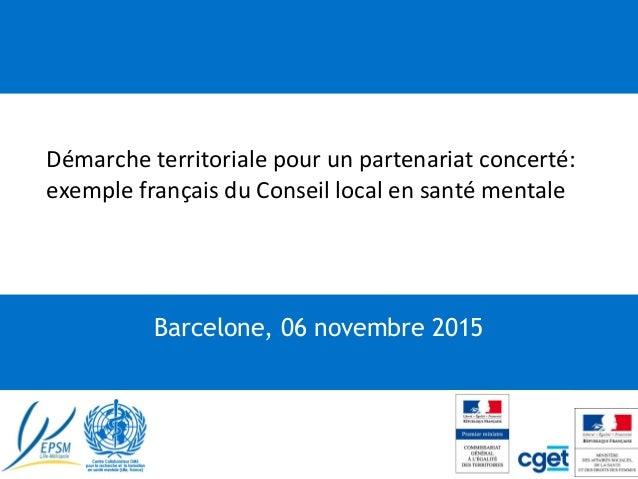 """""""Démarche territoriale pour un partenariat concerté: exemple français du Conseil local en santé mentale Barcelone, 06 nove..."""
