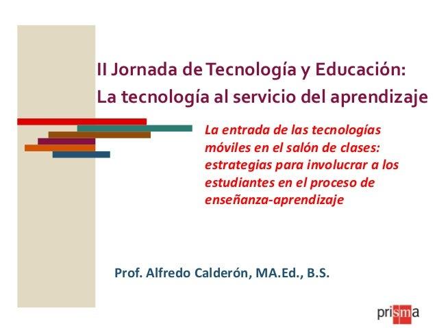 II Jornada de Tecnología y Educación: La tecnología al servicio del aprendizaje La entrada de las tecnologías móviles en e...