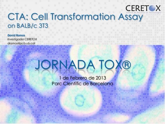CTA: Cell Transformation Assayon BALB/c 3T3David RamosInvestigador CERETOXdramos@pcb.ub.cat                  JORNADA TOX® ...