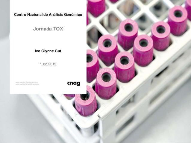 Centro Nacional de Análisis Genómico          Jornada TOX           Ivo Glynne Gut             1.02.2013