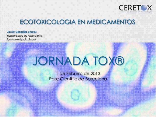 ECOTOXICOLOGIA EN MEDICAMENTOSJavier González LinaresResponsable de laboratoriojgonzalezl@pcb.ub.cat                  JORN...