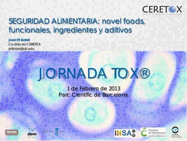 SEGURIDAD ALIMENTARIA: novel foods,funcionales, ingredientes y aditivosJoan M LlobetCo-director CERETOXjmllobet@ub.edu    ...