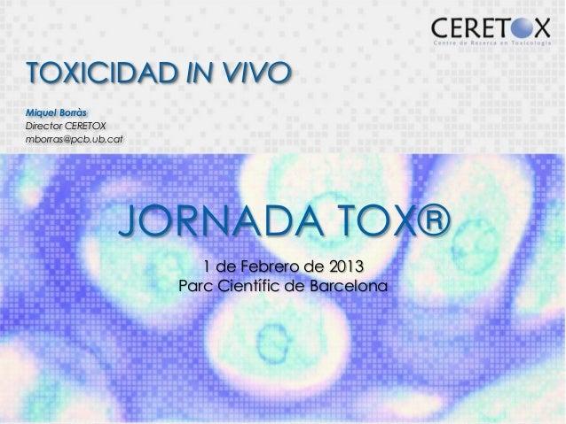 TOXICIDAD IN VIVOMiquel BorràsDirector CERETOXmborras@pcb.ub.cat                JORNADA TOX®                        1 de F...