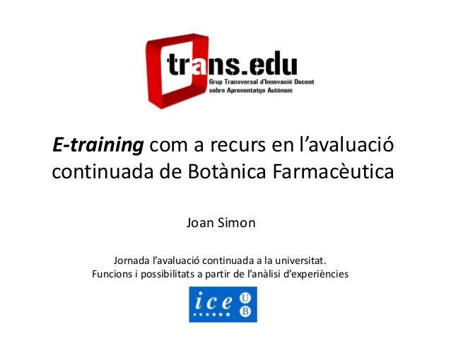 E-training com a recurs en l'avaluació continuada de Botànica Farmacèutica Joan Simon Jornada l'avaluació continuada a la ...