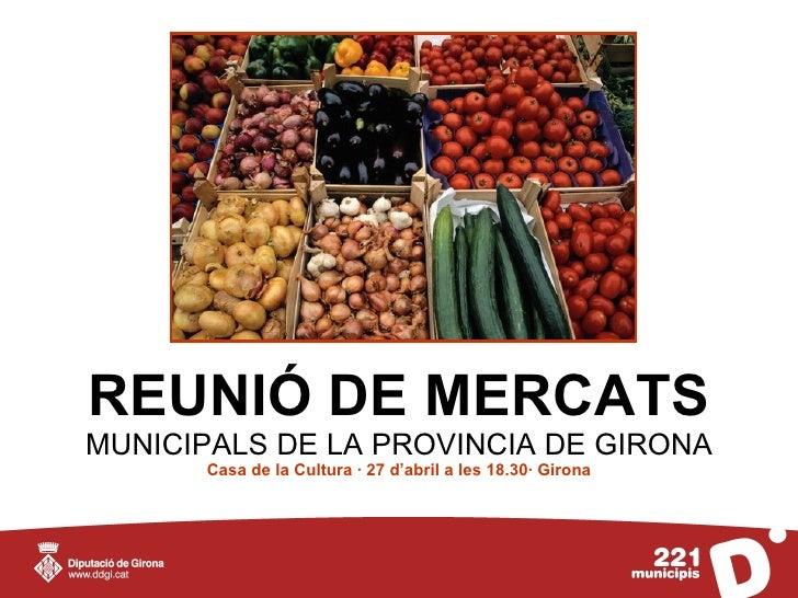 REUNIÓ DE MERCATS MUNICIPALS DE LA PROVINCIA DE GIRONA       Casa de la Cultura · 27 d'abril a les 18.30· Girona
