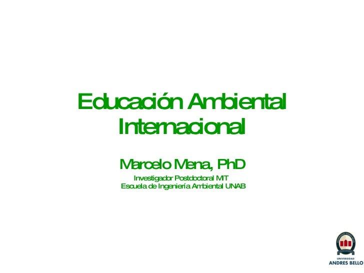 Educaci ón Ambiental Internacional Marcelo Mena, PhD Investigador Postdoctoral MIT   Escuela de Ingeniería Ambiental UNAB