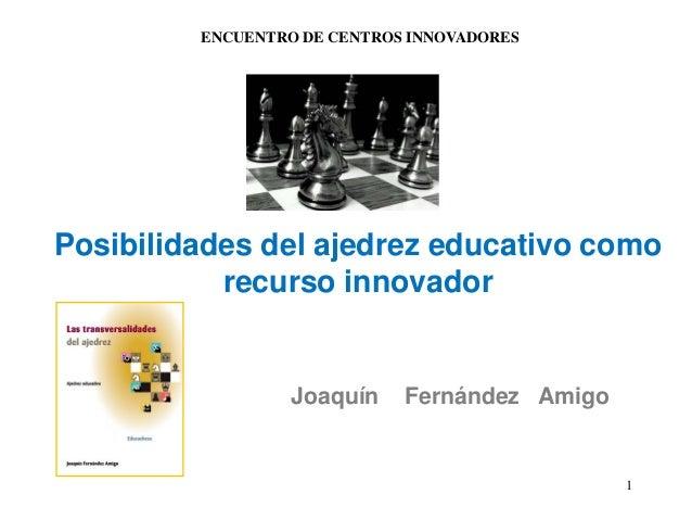 1 Posibilidades del ajedrez educativo como recurso innovador Joaquín Fernández Amigo ENCUENTRO DE CENTROS INNOVADORES