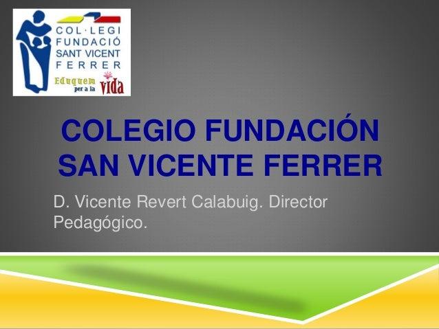 COLEGIO FUNDACIÓN SAN VICENTE FERRER D. Vicente Revert Calabuig. Director Pedagógico.