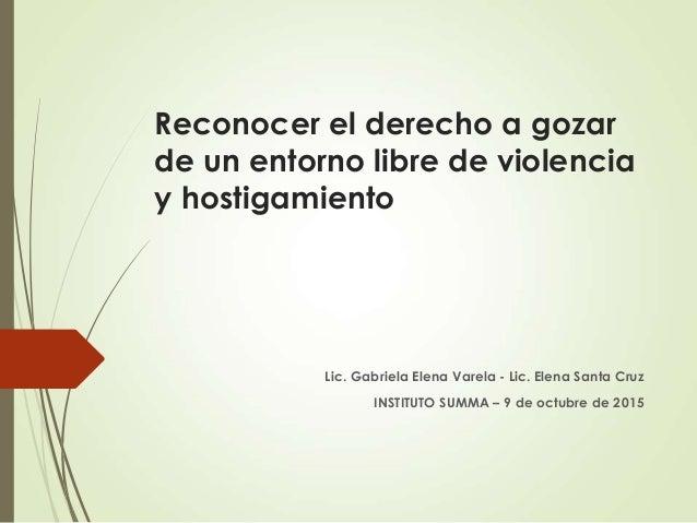 Reconocer el derecho a gozar de un entorno libre de violencia y hostigamiento Lic. Gabriela Elena Varela - Lic. Elena Sant...