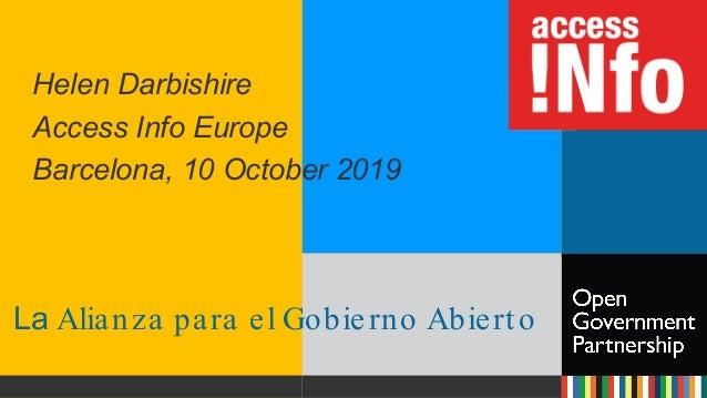 La Alianza para el Gobierno Abierto Helen Darbishire Access Info Europe Barcelona, 10 October 2019