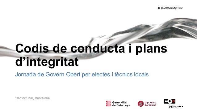 #BeWaterMyGov Codis de conducta i plans d'integritat Jornada de Govern Obert per electes i tècnics locals 10 d'octubre, Ba...