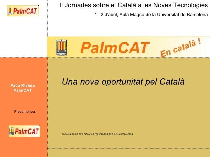 Una nova oportunitat pel Català Paco Rivière PalmCAT Tots els noms són marques registrades dels seus propietaris