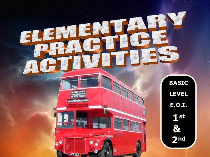 ELEMENTARY PRACTICE ACTIVITIES BASIC LEVEL E.O.I. 1 st &  2 nd