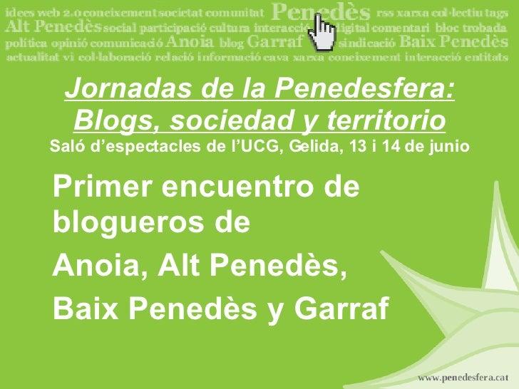 Jornadas de la Penedesfera: Blogs, sociedad y territorio Saló d'espectacles de l'UCG, Gelida, 13 i 14 de junio Primer encu...