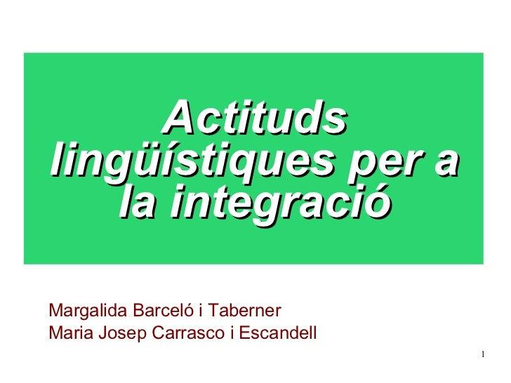 Actituds lingüístiques per a la integració Margalida Barceló i Taberner Maria Josep Carrasco i Escandell