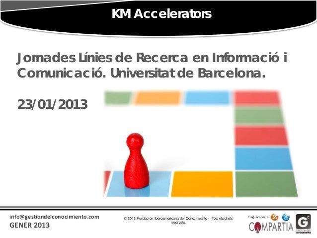 KM Accelerators  Jornades Línies de Recerca en Informació i  Comunicació. Universitat de Barcelona.  23/01/2013info@gestio...