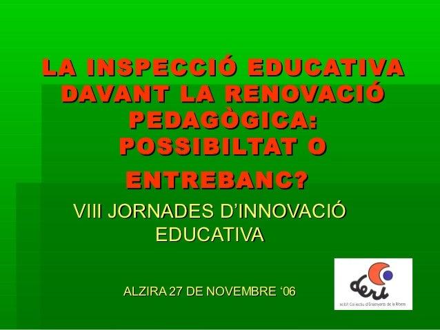 LA INSPECCIÓ EDUCATIVA DAVANT LA RENOVACIÓ      PEDAGÒGICA:     POSSIBILTAT O     ENTREBANC? VIII JORNADES D'INNOVACIÓ    ...