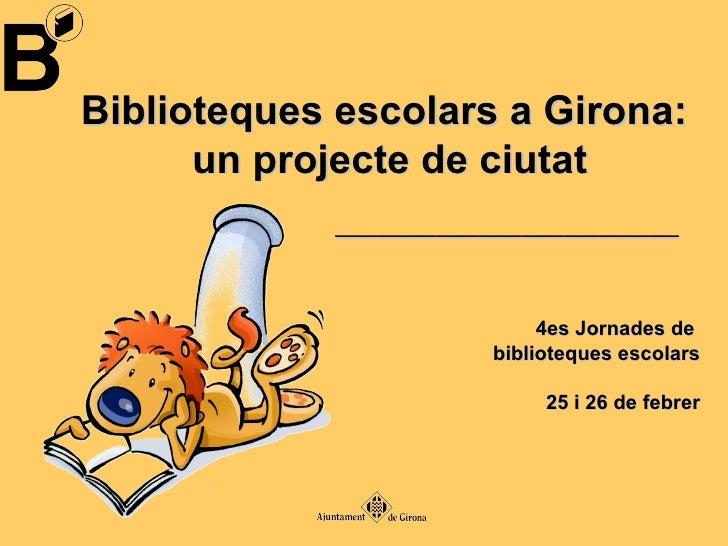 Biblioteques escolars a Girona:  un projecte de ciutat 4es Jornades de  biblioteques escolars 25 i 26 de febrer __________...