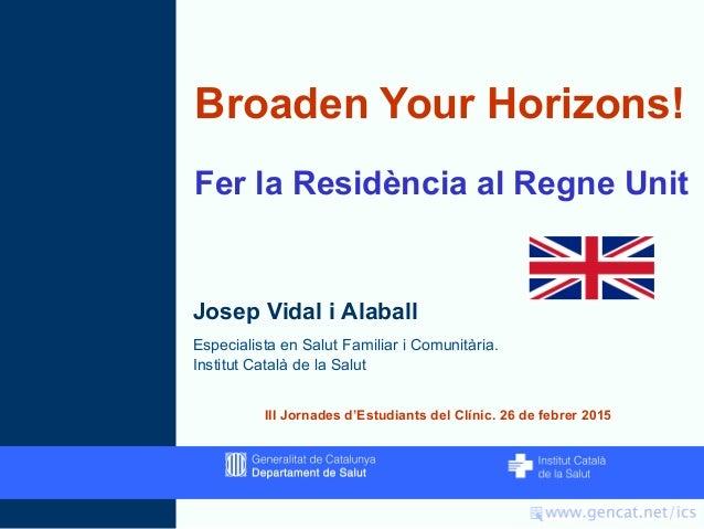 Broaden Your Horizons! Fer la Residència al Regne Unit Josep Vidal i Alaball Especialista en Salut Familiar i Comunitària....