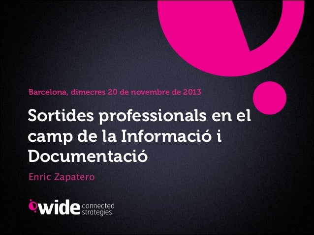 Barcelona, dimecres 20 de novembre de 2013  Sortides professionals en el camp de la Informació i Documentació Enric Zapate...