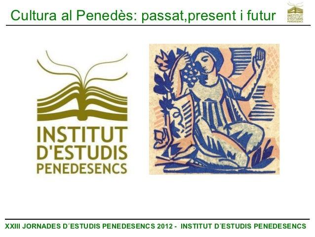 Cultura al Penedès: passat,present i futurXXIII JORNADES D´ESTUDIS PENEDESENCS 2012 - INSTITUT D´ESTUDIS PENEDESENCS
