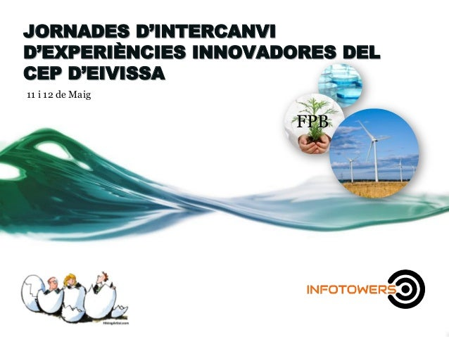 JORNADES D'INTERCANVI D'EXPERIÈNCIES INNOVADORES DEL CEP D'EIVISSA 11 i 12 de Maig FPB