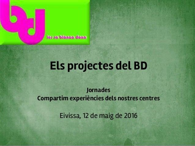 Els projectes del BD Jornades Compartim experiències dels nostres centres Eivissa, 12 de maig de 2016