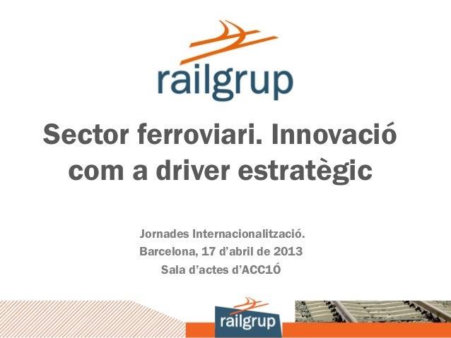 Sector ferroviari. Innovació com a driver estratègic       Jornades Internacionalització.       Barcelona, 17 d'abril de 2...