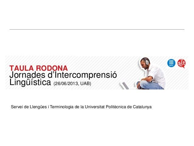 TAULA RODONA Jornades d'Intercomprensió Lingüística (26/06/2013, UAB) Servei de Llengües i Terminologia de la Universitat ...