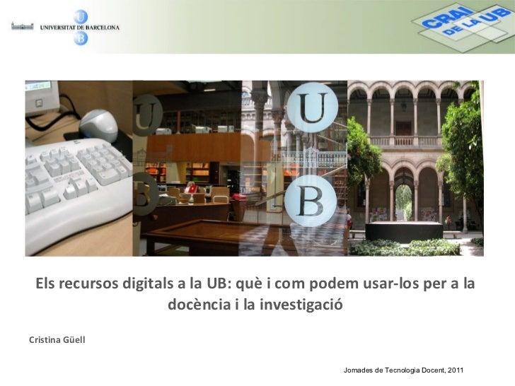 Els recursos digitals a la UB: què i com podem usar-los per a la docència i la investigació Cristina Güell Jornades de Tec...