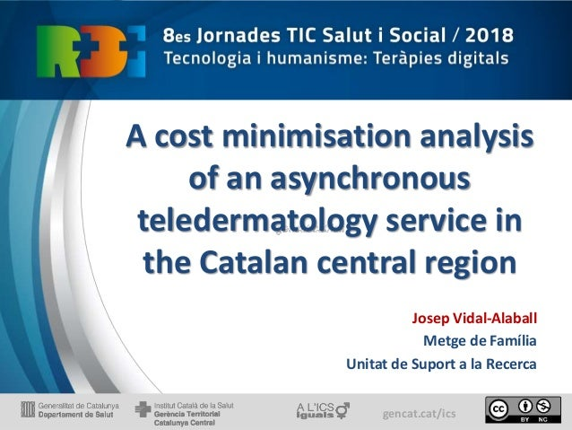 gencat.cat/ics A cost minimisation analysis of an asynchronous teledermatology service in the Catalan central region Josep...